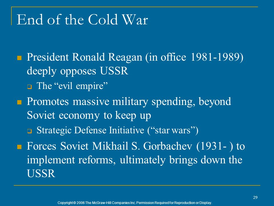 Copyright © 2006 The McGraw-Hill Companies Inc. Permission Required for Reproduction or Display. 29 End of the Cold War President Ronald Reagan (in of