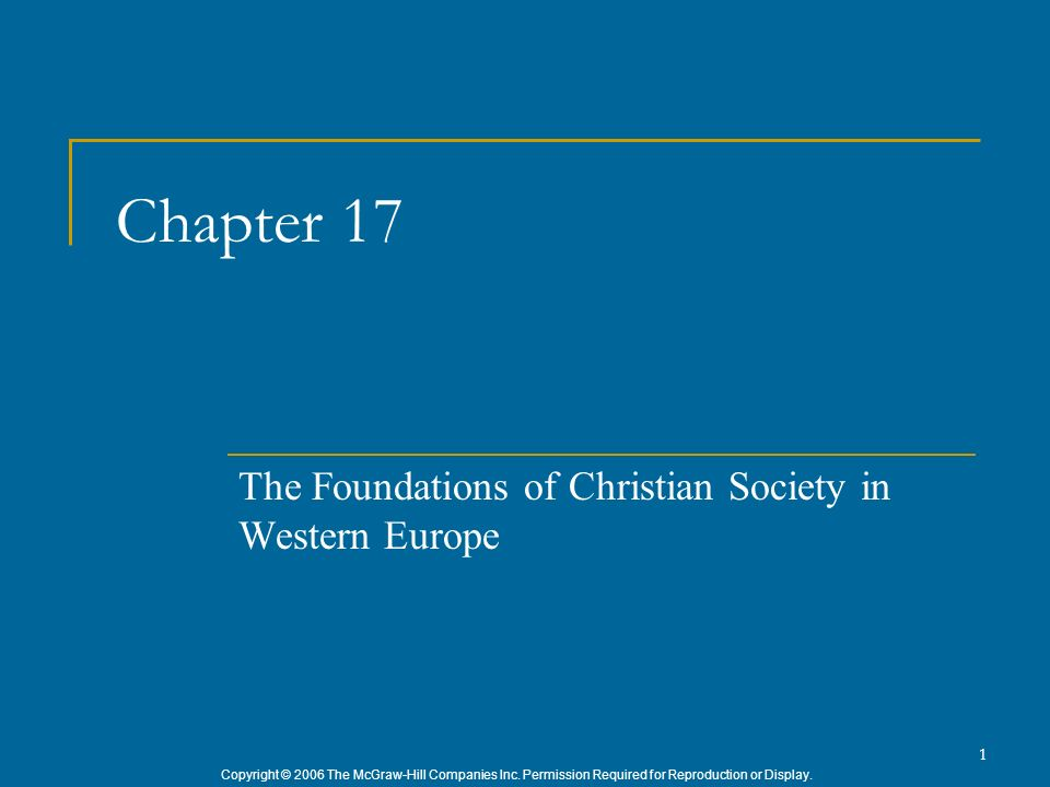 Copyright © 2006 The McGraw-Hill Companies Inc. Permission Required for Reproduction or Display. 1 Chapter 17 The Foundations of Christian Society in