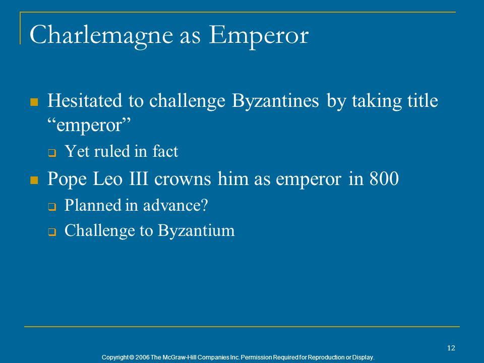 Copyright © 2006 The McGraw-Hill Companies Inc. Permission Required for Reproduction or Display. 12 Charlemagne as Emperor Hesitated to challenge Byza