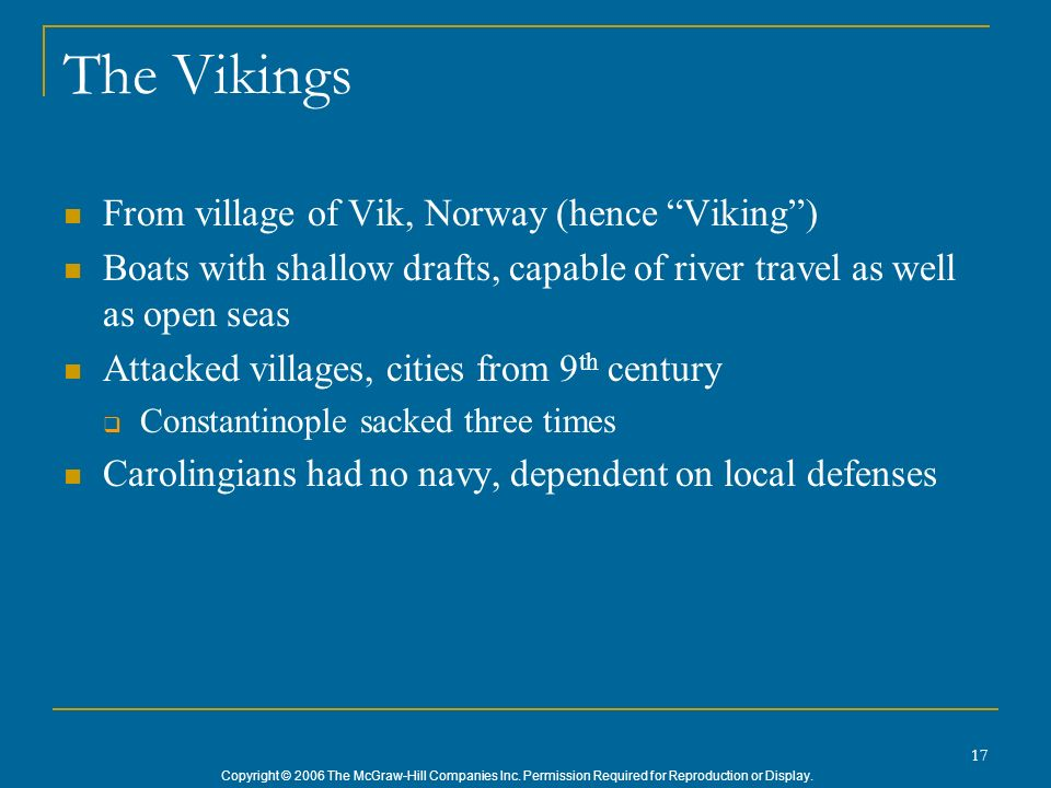 Copyright © 2006 The McGraw-Hill Companies Inc. Permission Required for Reproduction or Display. 17 The Vikings From village of Vik, Norway (hence Vik