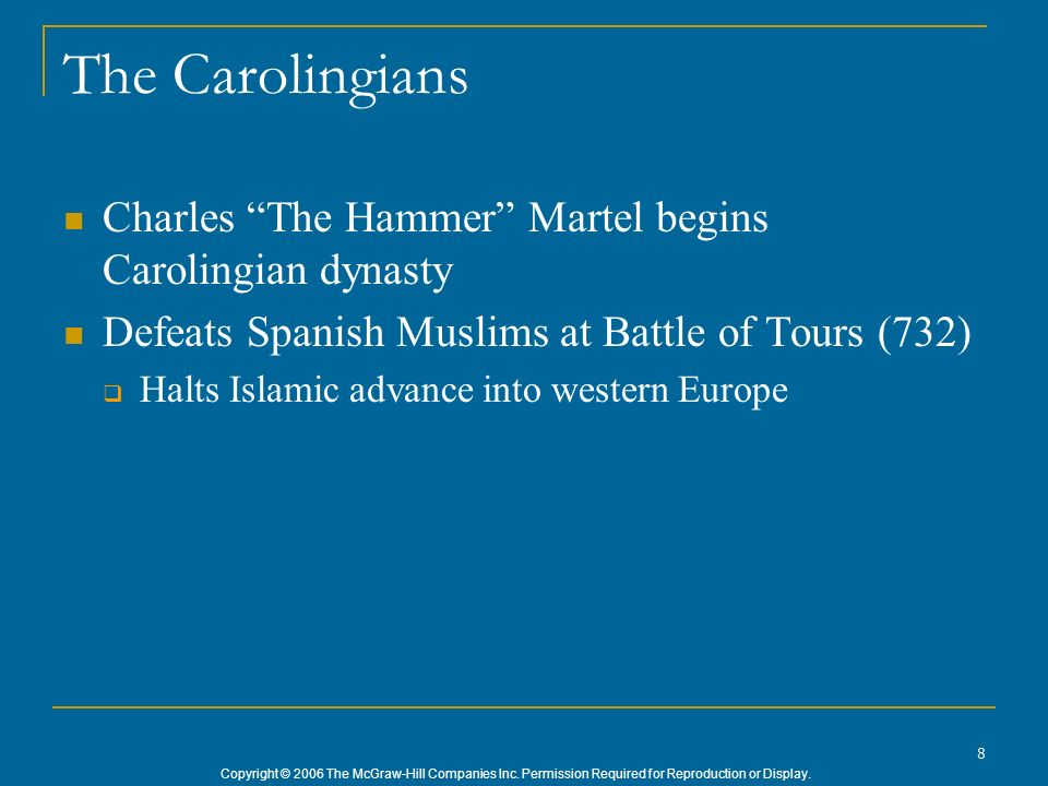 Copyright © 2006 The McGraw-Hill Companies Inc. Permission Required for Reproduction or Display. 8 The Carolingians Charles The Hammer Martel begins C
