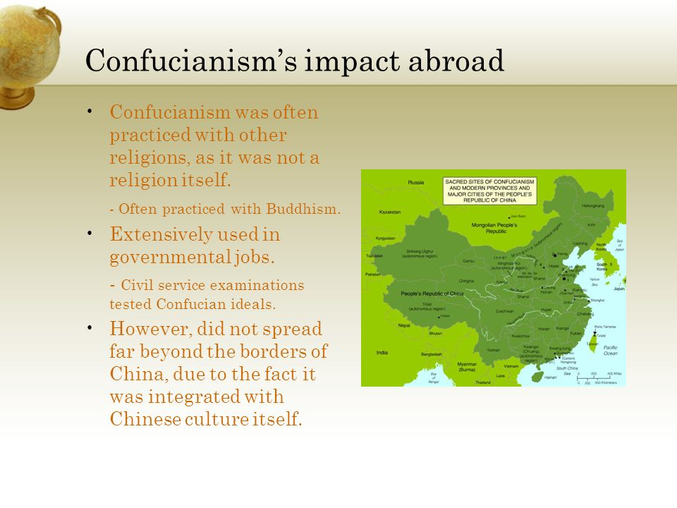 Confucianisms impact abroad Confucianism was often practiced with other religions, as it was not a religion itself. - Often practiced with Buddhism. E