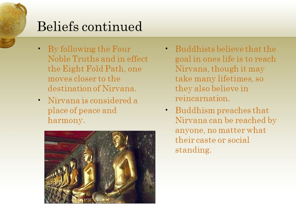 Beliefs continued By following the Four Noble Truths and in effect the Eight Fold Path, one moves closer to the destination of Nirvana. Nirvana is con