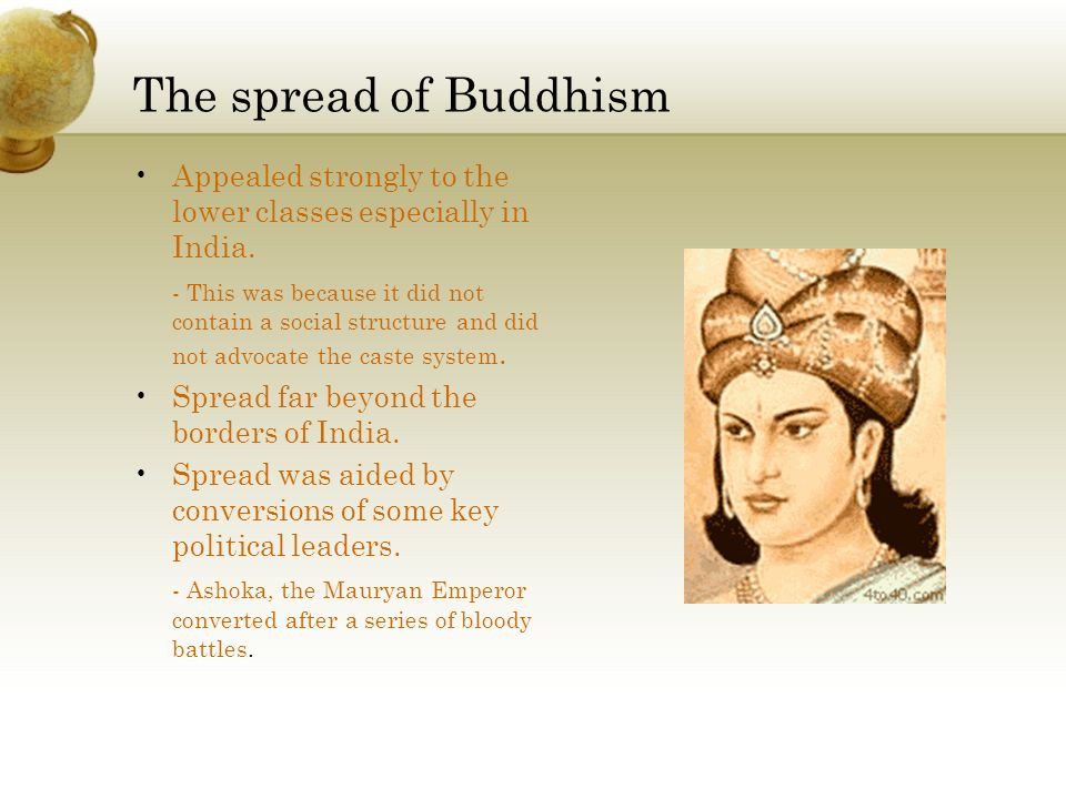 The spread of Buddhism Appealed strongly to the lower classes especially in India. - This was because it did not contain a social structure and did no