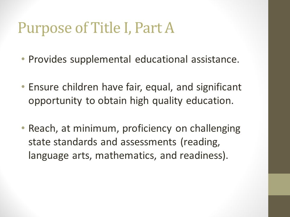 Purpose of Title I, Part A Provides supplemental educational assistance. Ensure children have fair, equal, and significant opportunity to obtain high