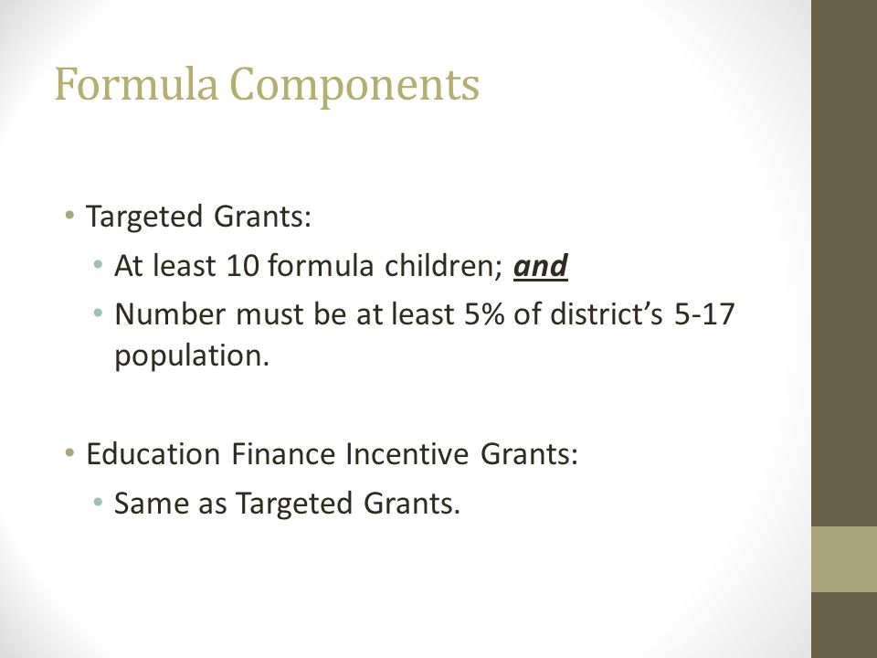 Formula Components Targeted Grants: At least 10 formula children; and Number must be at least 5% of districts 5-17 population. Education Finance Incen