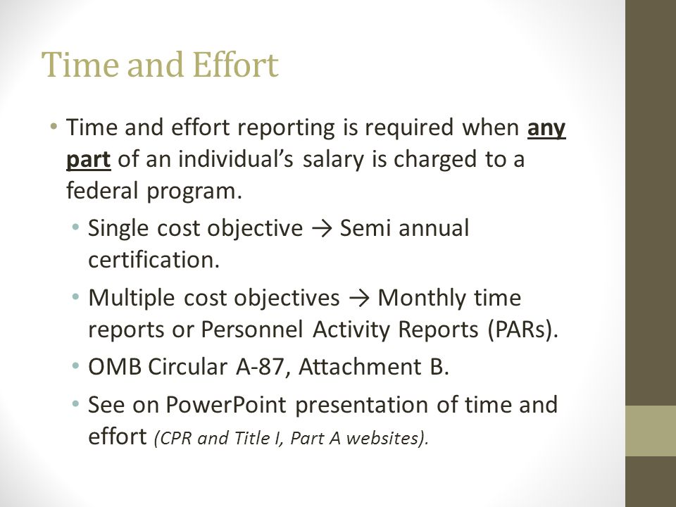 Time and Effort Time and effort reporting is required when any part of an individuals salary is charged to a federal program. Single cost objective Se