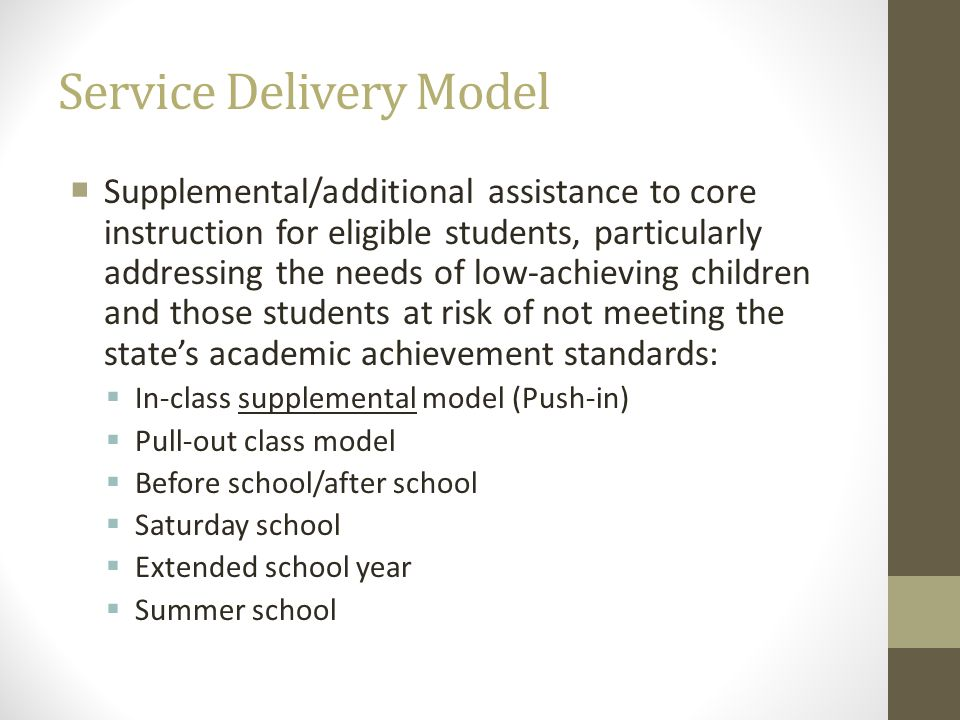 Service Delivery Model Supplemental/additional assistance to core instruction for eligible students, particularly addressing the needs of low-achievin
