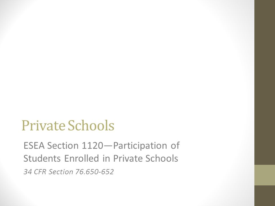 Private Schools ESEA Section 1120Participation of Students Enrolled in Private Schools 34 CFR Section 76.650-652