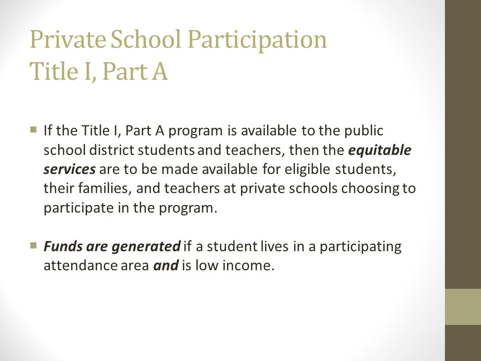 Private School Participation Title I, Part A If the Title I, Part A program is available to the public school district students and teachers, then the