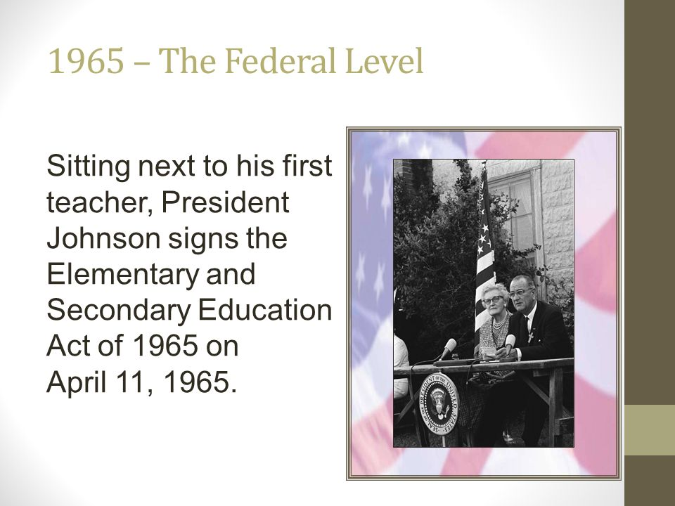 1965 – The Federal Level Sitting next to his first teacher, President Johnson signs the Elementary and Secondary Education Act of 1965 on April 11, 19