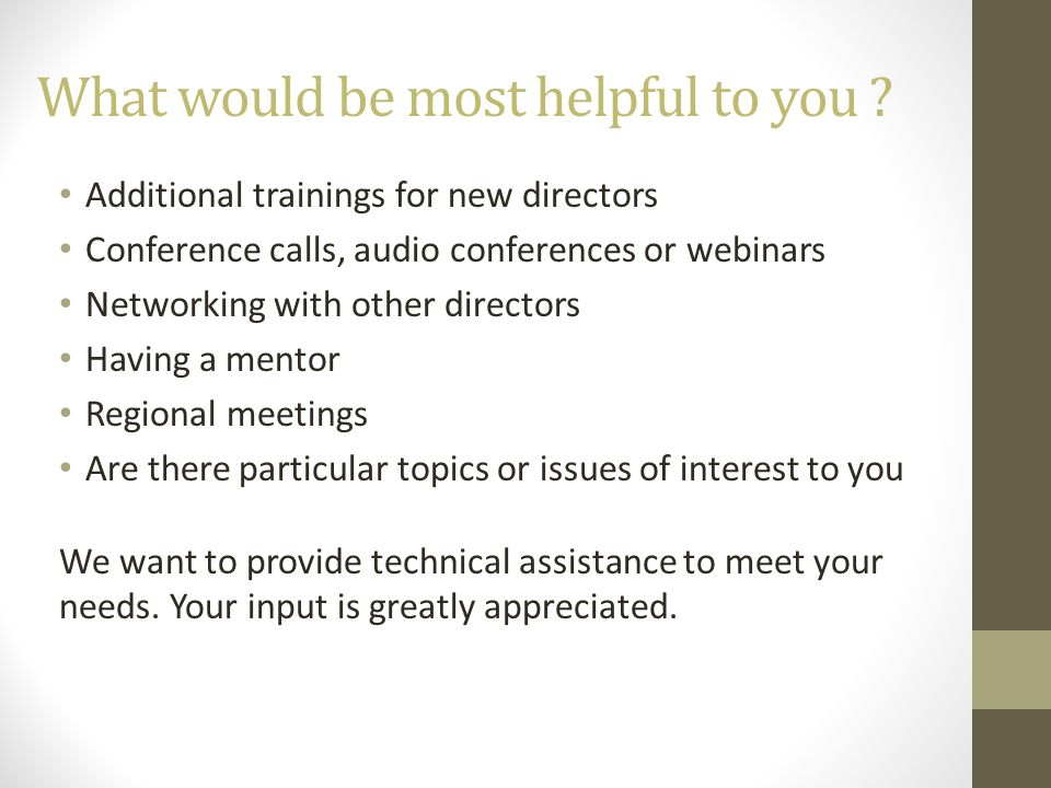What would be most helpful to you ? Additional trainings for new directors Conference calls, audio conferences or webinars Networking with other direc