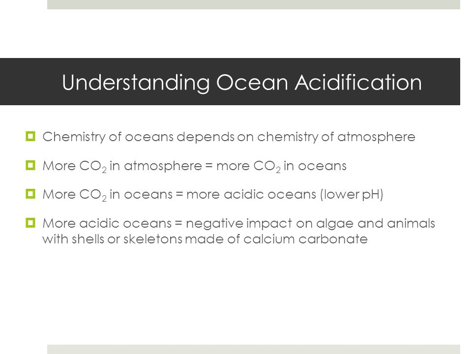 Understanding Ocean Acidification Chemistry of oceans depends on chemistry of atmosphere More CO 2 in atmosphere = more CO 2 in oceans More CO 2 in oc