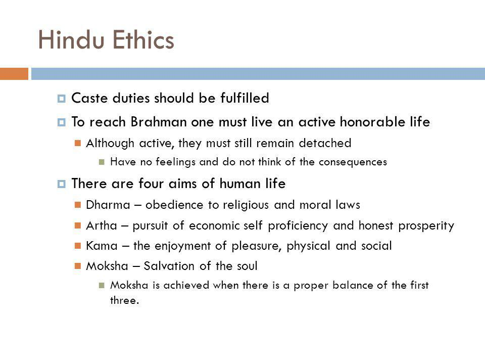 Hindu Ethics Caste duties should be fulfilled To reach Brahman one must live an active honorable life Although active, they must still remain detached Have no feelings and do not think of the consequences There are four aims of human life Dharma – obedience to religious and moral laws Artha – pursuit of economic self proficiency and honest prosperity Kama – the enjoyment of pleasure, physical and social Moksha – Salvation of the soul Moksha is achieved when there is a proper balance of the first three.