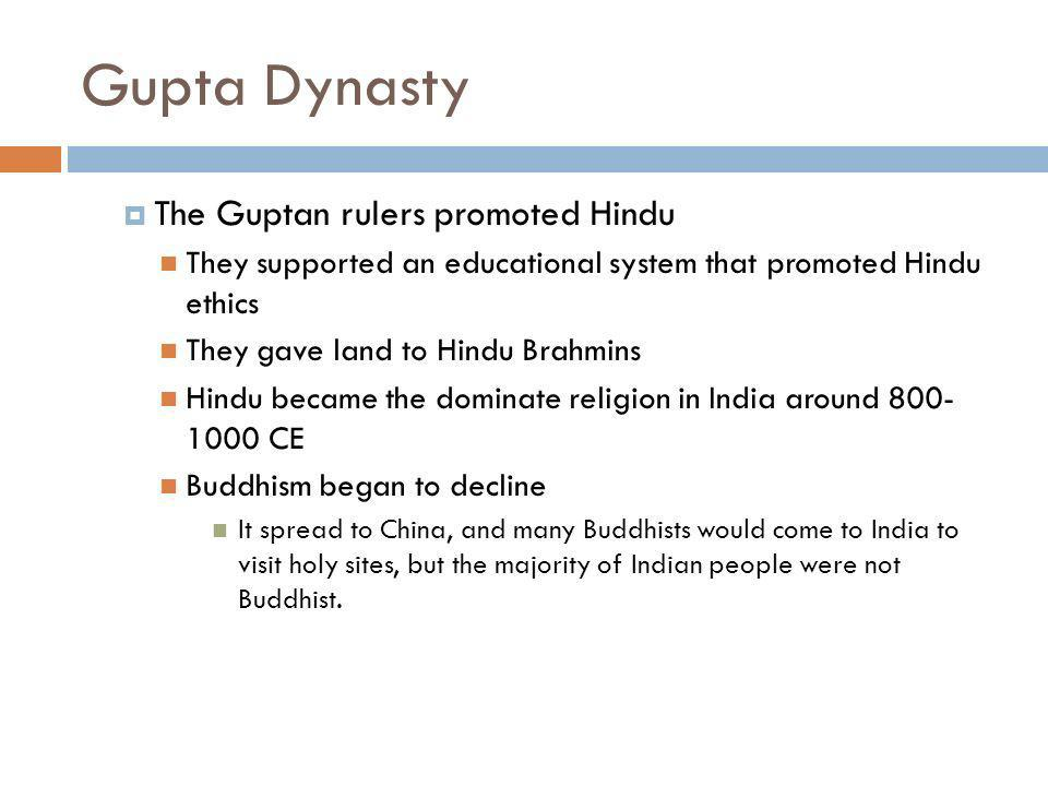 Gupta Dynasty The Guptan rulers promoted Hindu They supported an educational system that promoted Hindu ethics They gave land to Hindu Brahmins Hindu became the dominate religion in India around 800- 1000 CE Buddhism began to decline It spread to China, and many Buddhists would come to India to visit holy sites, but the majority of Indian people were not Buddhist.