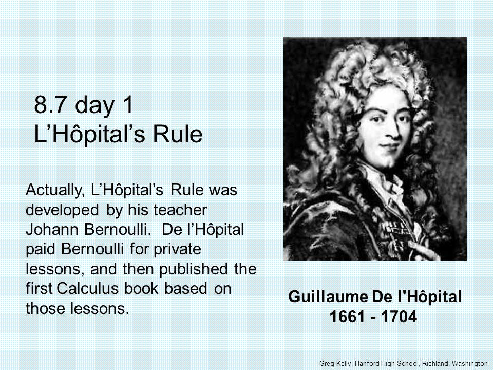 Guillaume De l Hôpital 1661 - 1704 8.7 day 1 LHôpitals Rule Actually, LHôpitals Rule was developed by his teacher Johann Bernoulli.