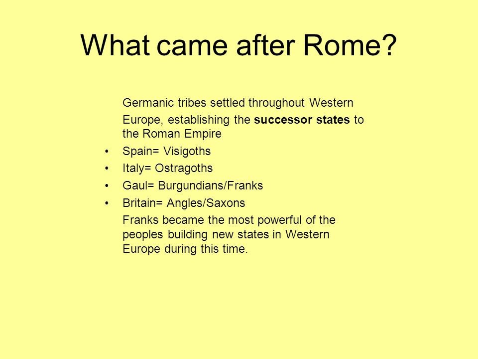 What came after Rome? Germanic tribes settled throughout Western Europe, establishing the successor states to the Roman Empire Spain= Visigoths Italy=