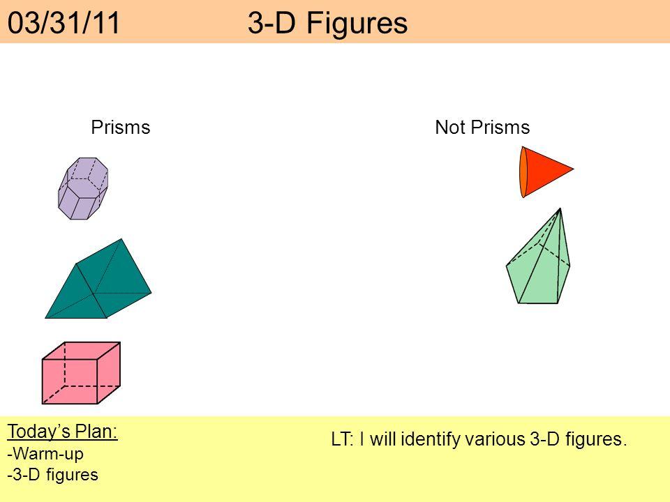 03/31/11 3-D Figures PrismsNot Prisms Todays Plan: -Warm-up -3-D figures LT: I will identify various 3-D figures.