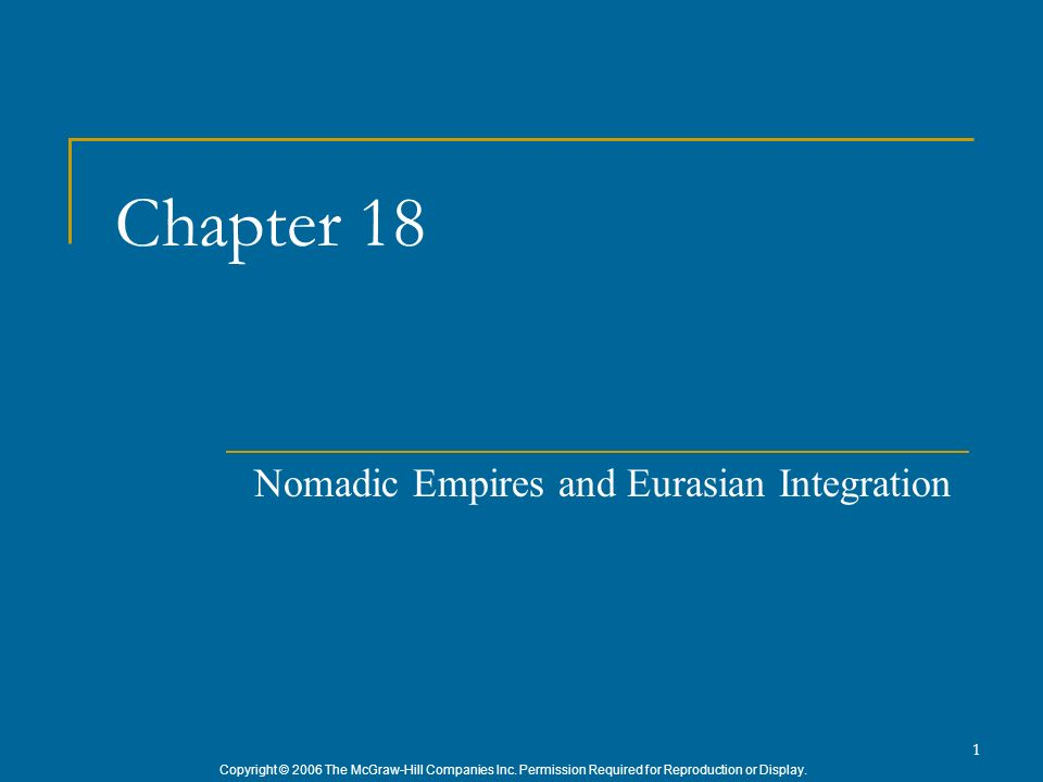Copyright © 2006 The McGraw-Hill Companies Inc. Permission Required for Reproduction or Display. 1 Chapter 18 Nomadic Empires and Eurasian Integration