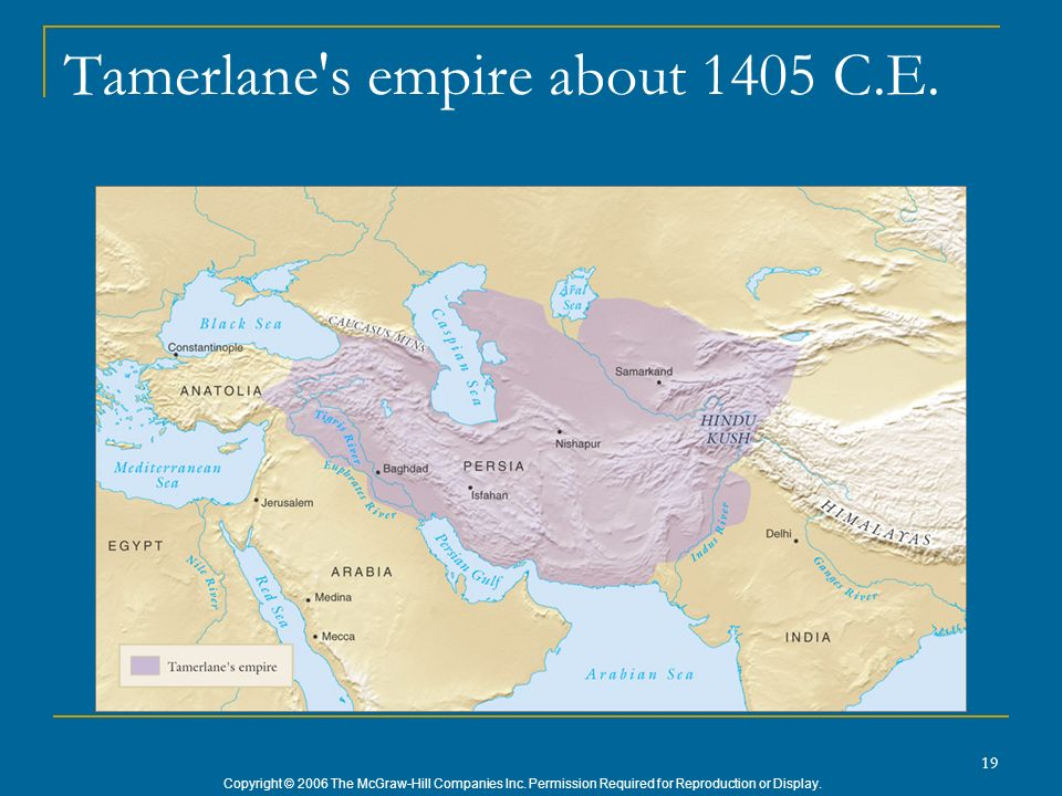 Copyright © 2006 The McGraw-Hill Companies Inc. Permission Required for Reproduction or Display. 19 Tamerlane's empire about 1405 C.E.