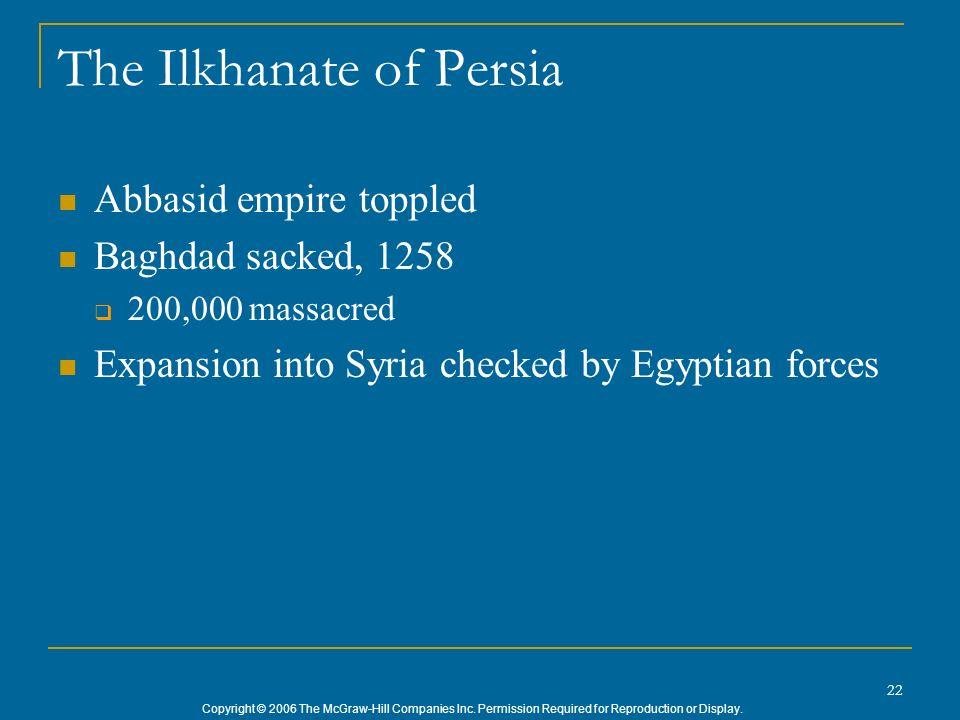 Copyright © 2006 The McGraw-Hill Companies Inc. Permission Required for Reproduction or Display. 22 The Ilkhanate of Persia Abbasid empire toppled Bag