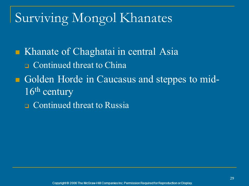 Copyright © 2006 The McGraw-Hill Companies Inc. Permission Required for Reproduction or Display. 29 Surviving Mongol Khanates Khanate of Chaghatai in