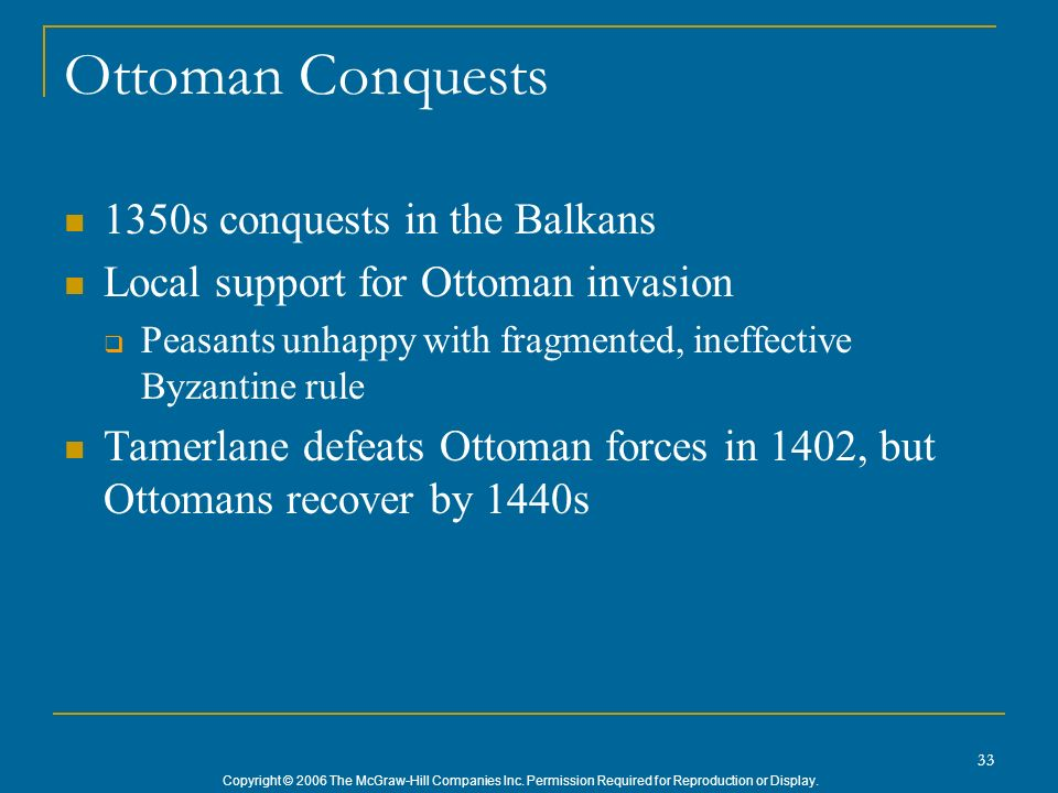 Copyright © 2006 The McGraw-Hill Companies Inc. Permission Required for Reproduction or Display. 33 Ottoman Conquests 1350s conquests in the Balkans L