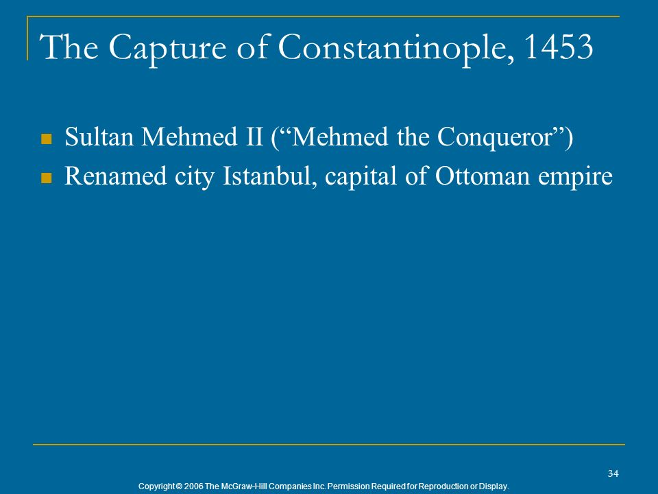 Copyright © 2006 The McGraw-Hill Companies Inc. Permission Required for Reproduction or Display. 34 The Capture of Constantinople, 1453 Sultan Mehmed