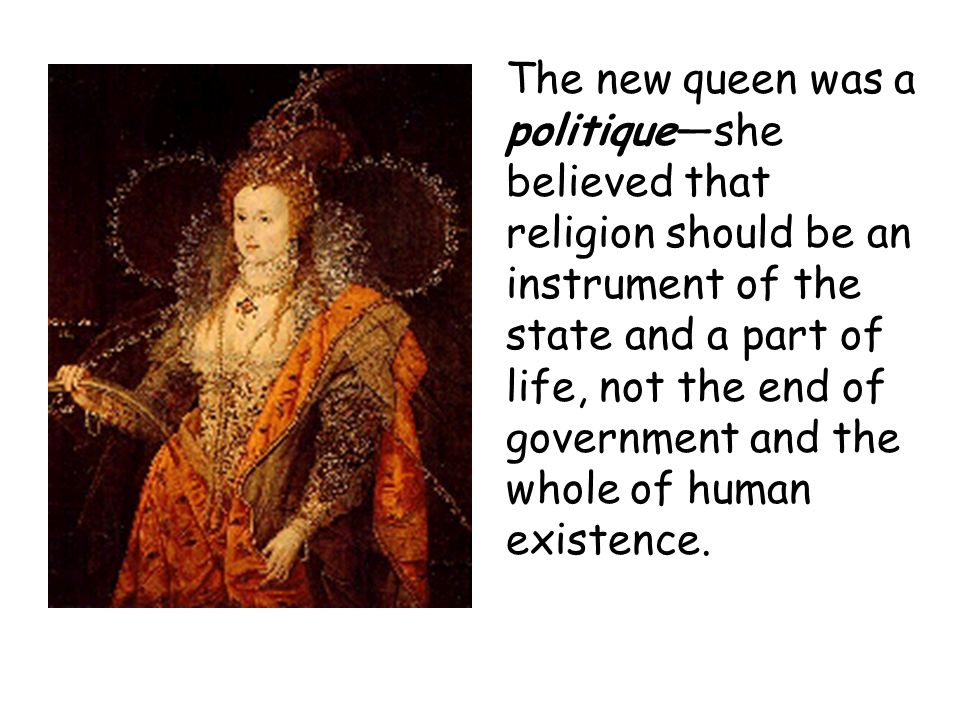 The new queen was a politiqueshe believed that religion should be an instrument of the state and a part of life, not the end of government and the who