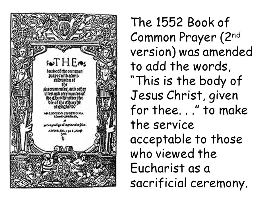 The 1552 Book of Common Prayer (2 nd version) was amended to add the words, This is the body of Jesus Christ, given for thee... to make the service ac