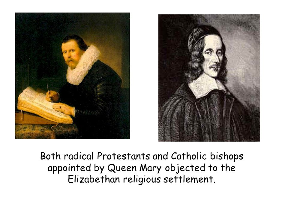 Both radical Protestants and Catholic bishops appointed by Queen Mary objected to the Elizabethan religious settlement.