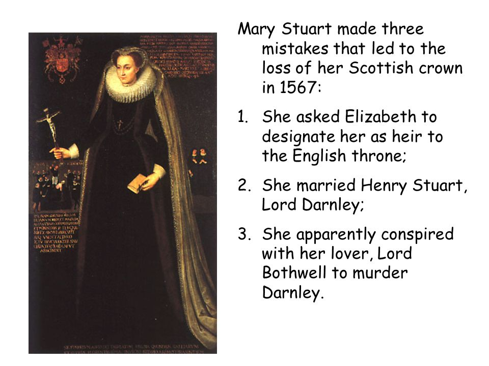 Mary Stuart made three mistakes that led to the loss of her Scottish crown in 1567: 1.She asked Elizabeth to designate her as heir to the English thro