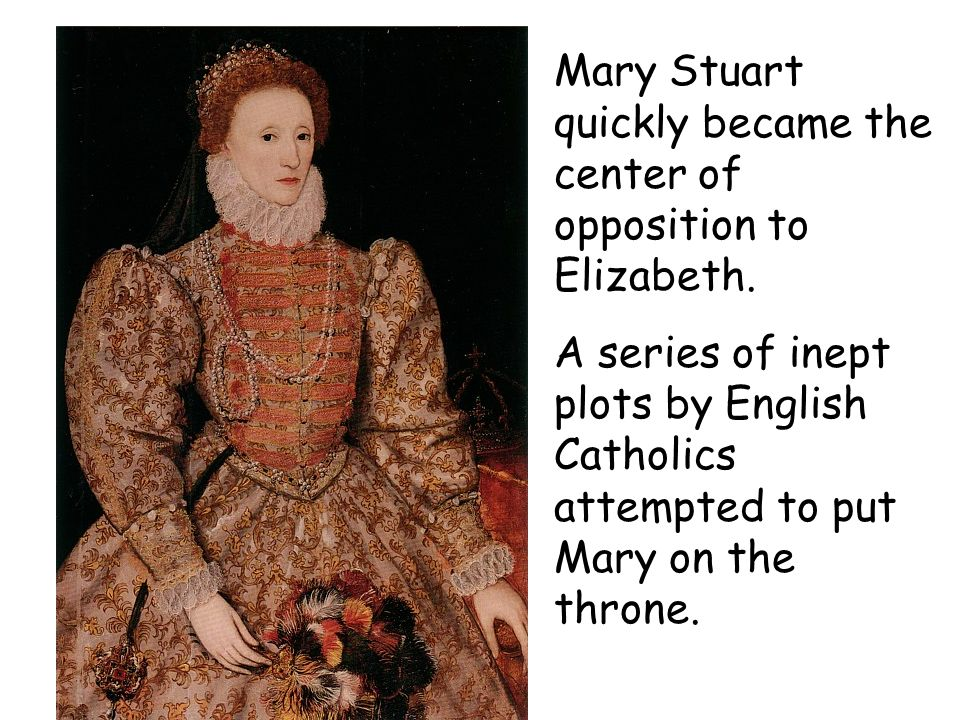 Mary Stuart quickly became the center of opposition to Elizabeth. A series of inept plots by English Catholics attempted to put Mary on the throne.
