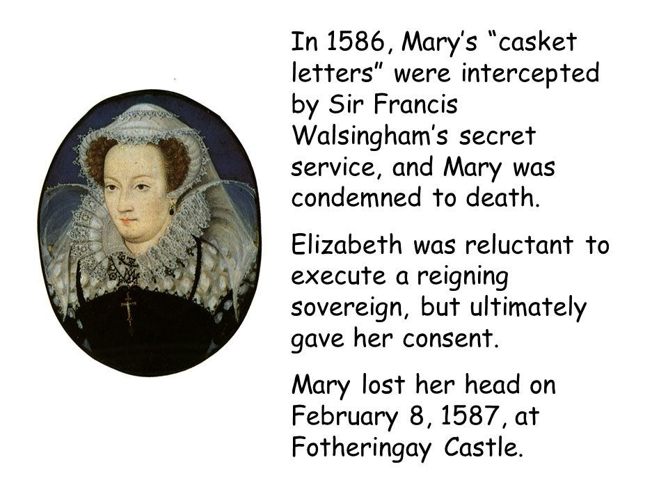 In 1586, Marys casket letters were intercepted by Sir Francis Walsinghams secret service, and Mary was condemned to death. Elizabeth was reluctant to