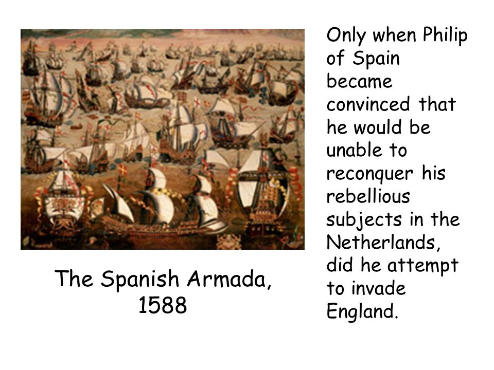 Only when Philip of Spain became convinced that he would be unable to reconquer his rebellious subjects in the Netherlands, did he attempt to invade E
