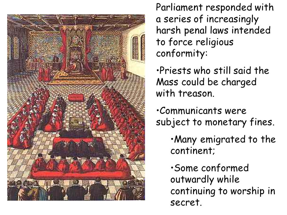 Parliament responded with a series of increasingly harsh penal laws intended to force religious conformity: Priests who still said the Mass could be c