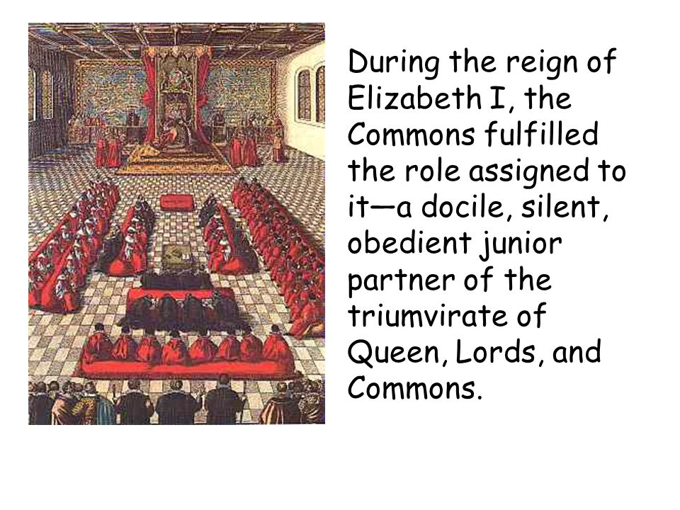 During the reign of Elizabeth I, the Commons fulfilled the role assigned to ita docile, silent, obedient junior partner of the triumvirate of Queen, L