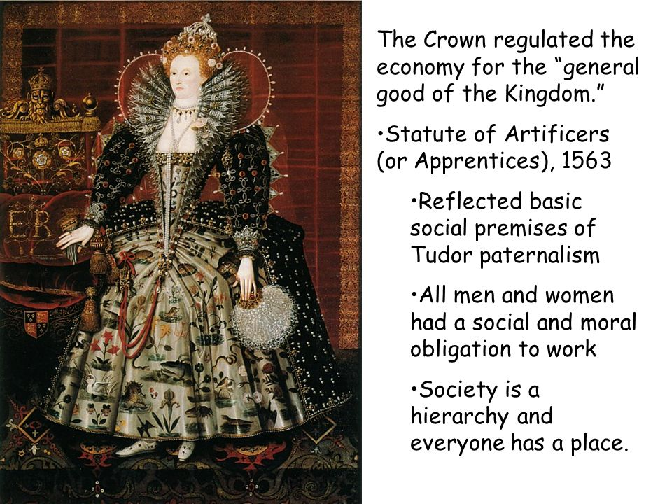 The Crown regulated the economy for the general good of the Kingdom. Statute of Artificers (or Apprentices), 1563 Reflected basic social premises of T