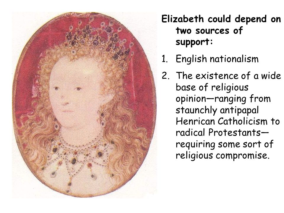 Elizabeth could depend on two sources of support: 1.English nationalism 2.The existence of a wide base of religious opinionranging from staunchly anti