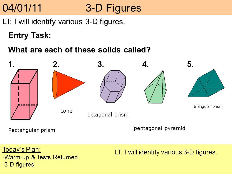 Todays Plan: -Warm-up & Tests Returned -3-D figures LT: I will identify various 3-D figures. 04/01/11 3-D Figures LT: I will identify various 3-D figu