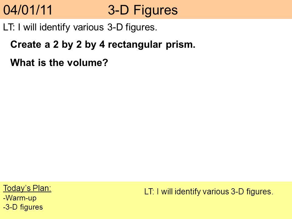 Todays Plan: -Warm-up -3-D figures LT: I will identify various 3-D figures. 04/01/11 3-D Figures LT: I will identify various 3-D figures. Create a 2 b