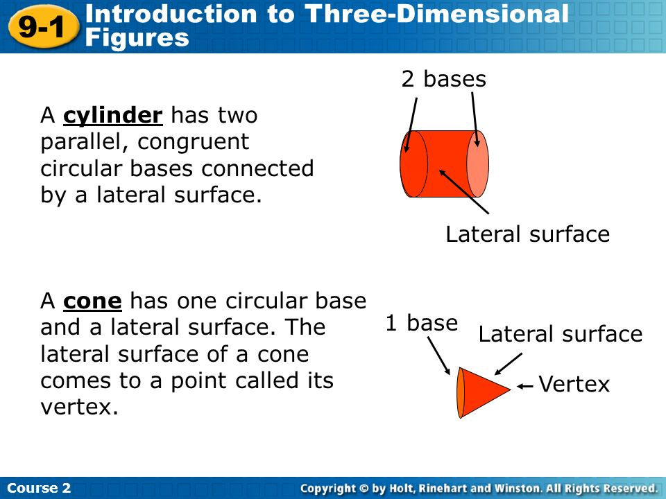 A cylinder has two parallel, congruent circular bases connected by a lateral surface. 2 bases Lateral surface Course 2 9-1 Introduction to Three-Dimen