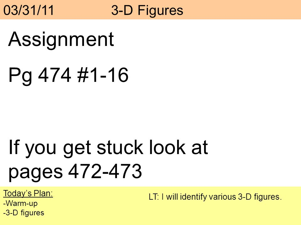 Assignment Pg 474 #1-16 If you get stuck look at pages 472-473 Todays Plan: -Warm-up -3-D figures LT: I will identify various 3-D figures. 03/31/11 3-
