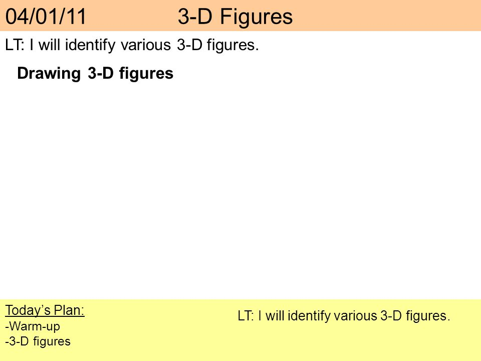Todays Plan: -Warm-up -3-D figures LT: I will identify various 3-D figures. 04/01/11 3-D Figures LT: I will identify various 3-D figures. Drawing 3-D