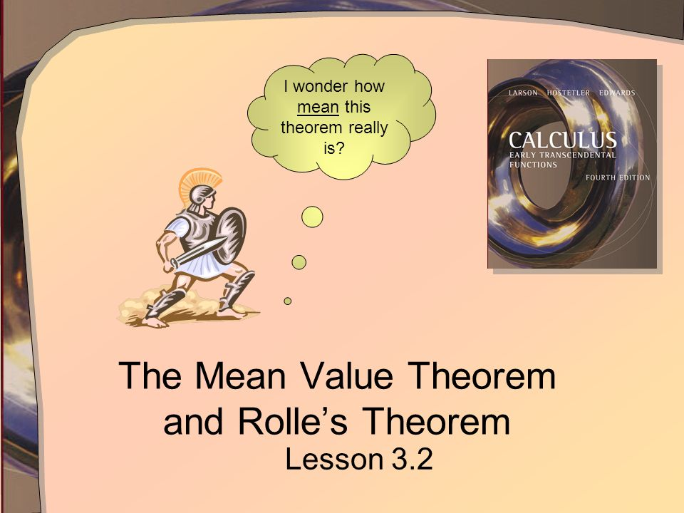 The Mean Value Theorem and Rolles Theorem Lesson 3.2 I wonder how mean this theorem really is?