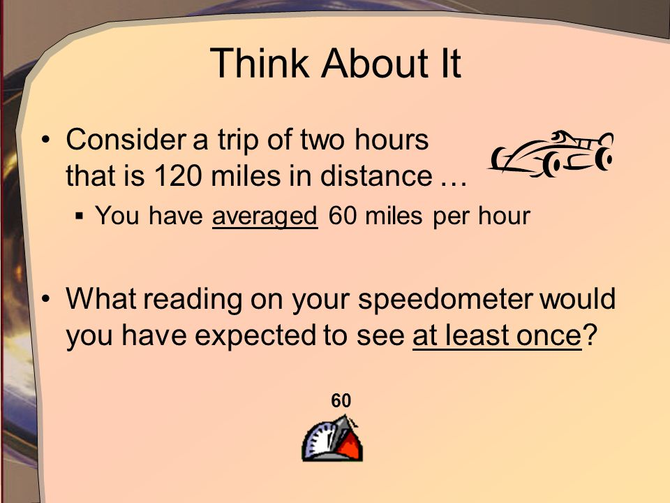 Think About It Consider a trip of two hours that is 120 miles in distance … You have averaged 60 miles per hour What reading on your speedometer would