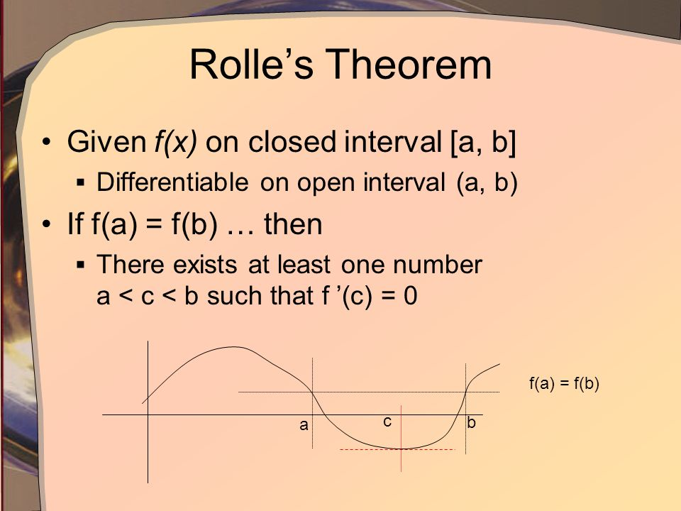 Rolles Theorem Given f(x) on closed interval [a, b] Differentiable on open interval (a, b) If f(a) = f(b) … then There exists at least one number a <