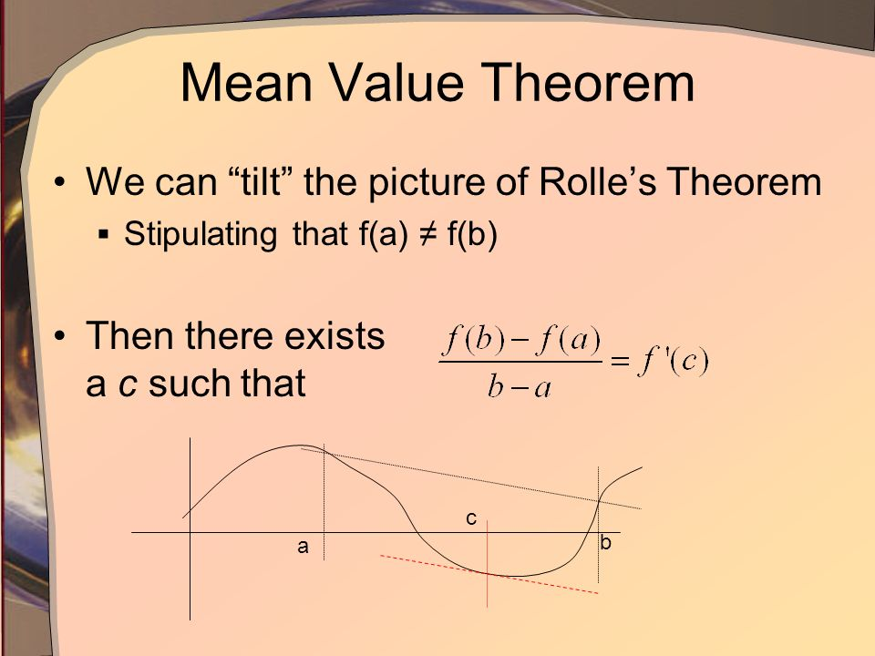 Mean Value Theorem We can tilt the picture of Rolles Theorem Stipulating that f(a) f(b) Then there exists a c such that a b c