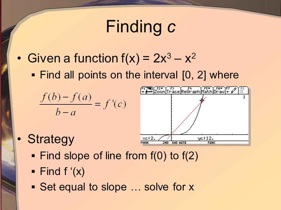 Finding c Given a function f(x) = 2x 3 – x 2 Find all points on the interval [0, 2] where Strategy Find slope of line from f(0) to f(2) Find f (x) Set equal to slope … solve for x