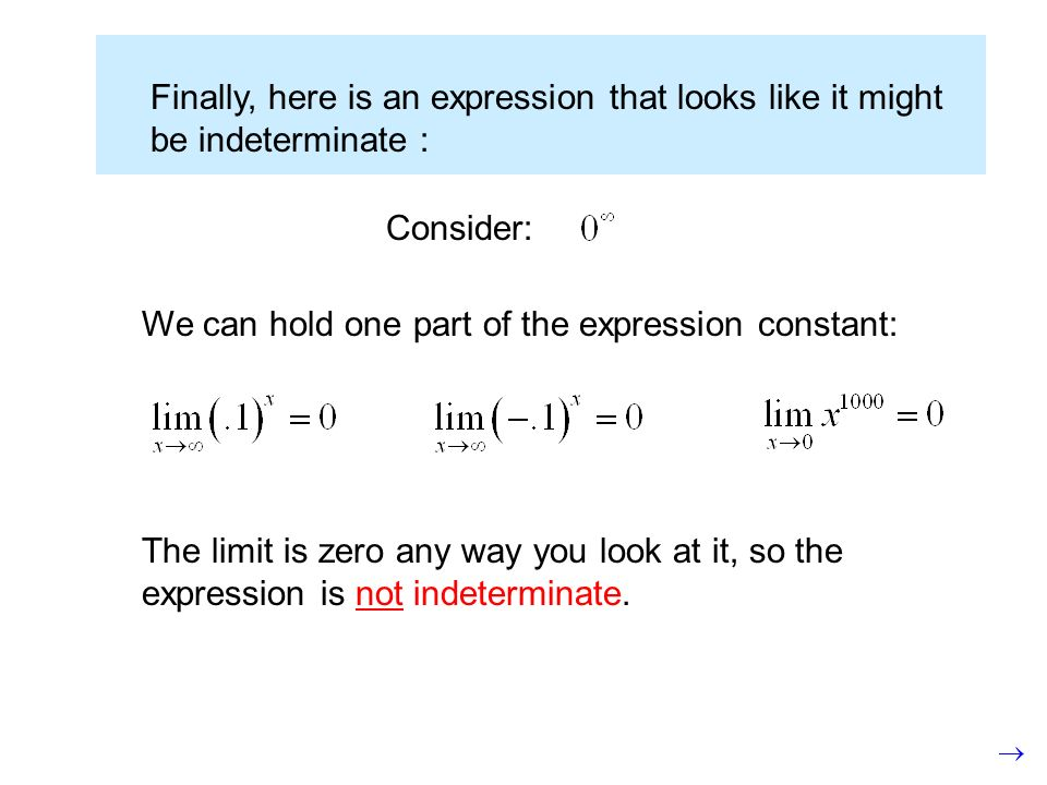 Finally, here is an expression that looks like it might be indeterminate : Consider: We can hold one part of the expression constant: The limit is zero any way you look at it, so the expression is not indeterminate.